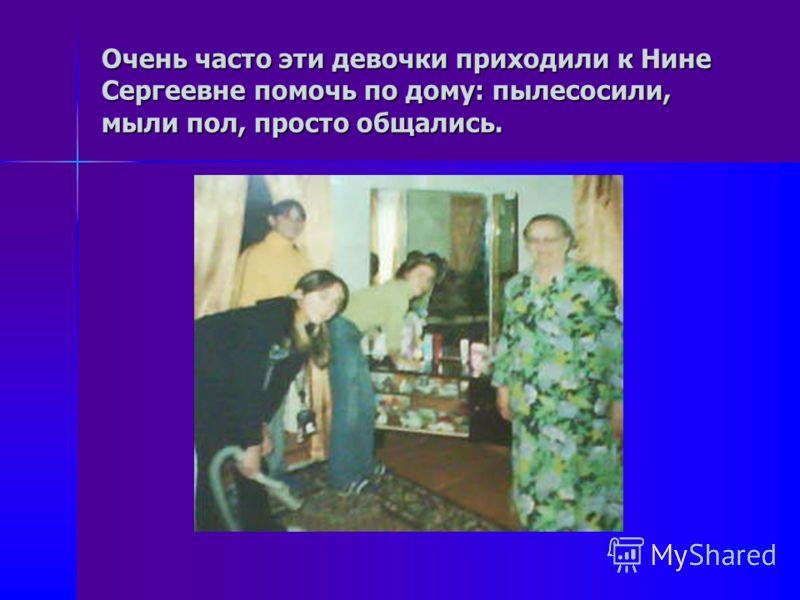 Очень часто эти девочки приходили к Нине Сергеевне помочь по дому: пылесосили, мыли пол, просто общались.