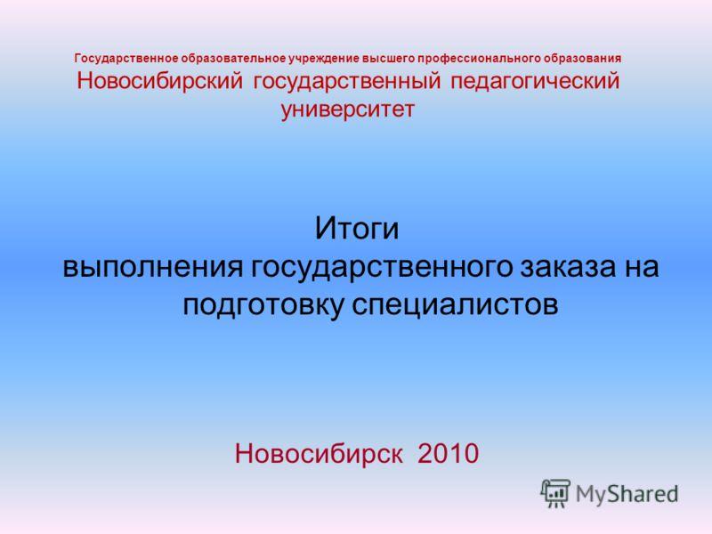 Государственное образовательное учреждение высшего профессионального образования Новосибирский государственный педагогический университет Итоги выполнения государственного заказа на подготовку специалистов Новосибирск 2010