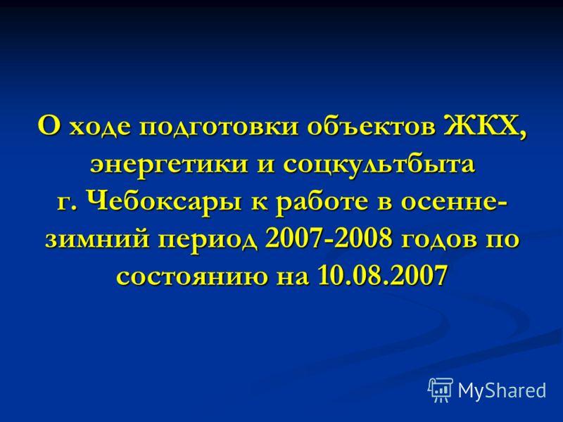 О ходе подготовки объектов ЖКХ, энергетики и соцкультбыта г. Чебоксары к работе в осенне- зимний период 2007-2008 годов по состоянию на 10.08.2007