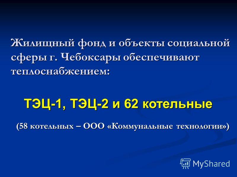 Жилищный фонд и объекты социальной сферы г. Чебоксары обеспечивают теплоснабжением: (58 котельных – ООО «Коммунальные технологии») ТЭЦ-1, ТЭЦ-2 и 62 котельные