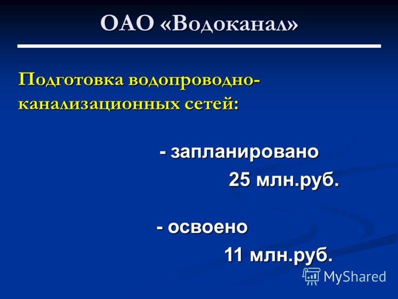 ОАО «Водоканал» Подготовка водопроводно- канализационных сетей: - запланировано 25 млн.руб. - освоено 11 млн.руб.