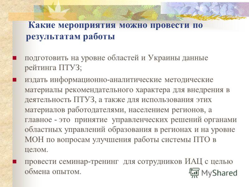 Какие мероприятия можно провести по результатам работы подготовить на уровне областей и Украины данные рейтинга ПТУЗ; издать информационно-аналитические методические материалы рекомендательного характера для внедрения в деятельность ПТУЗ, а также для