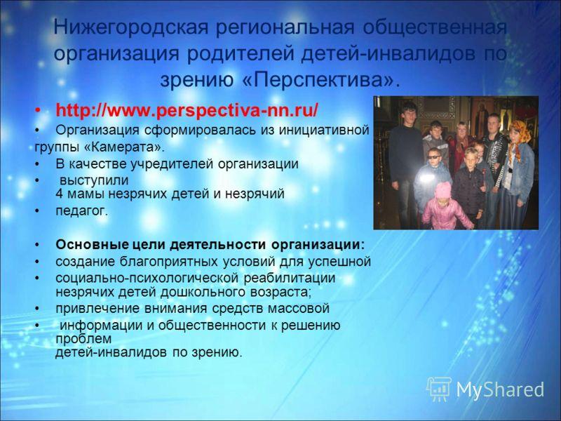 Нижегородская региональная общественная организация родителей детей-инвалидов по зрению «Перспектива». http://www.perspectiva-nn.ru/ Организация сформировалась из инициативной группы «Камерата». В качестве учредителей организации выступили 4 мамы нез