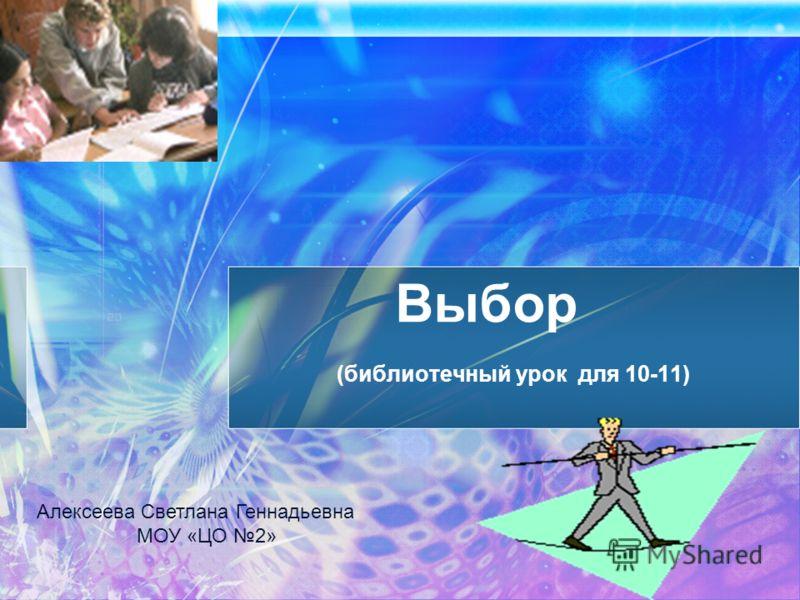Выбор (библиотечный урок для 10-11) Алексеева Светлана Геннадьевна МОУ «ЦО 2»