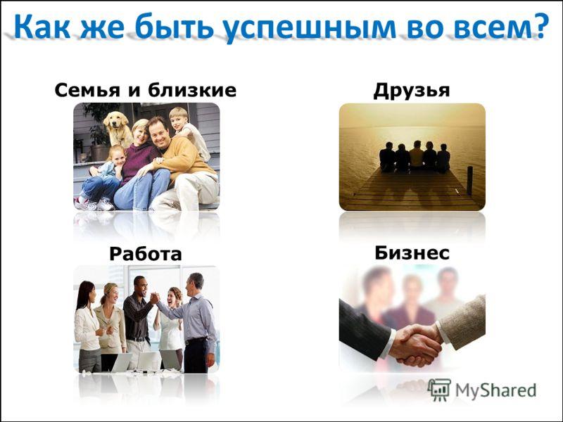 Как же быть успешным во всем? Семья и близкие Друзья Работа Бизнес