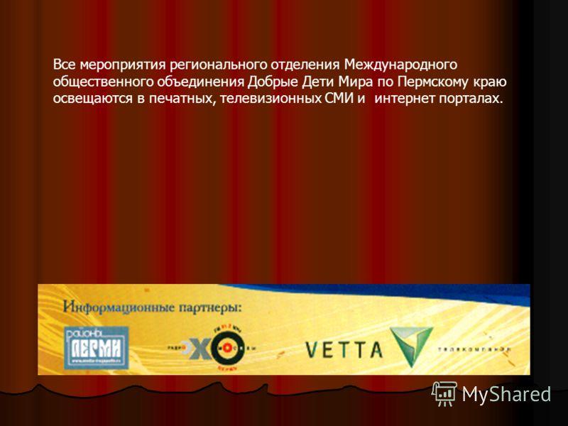 Все мероприятия регионального отделения Международного общественного объединения Добрые Дети Мира по Пермскому краю освещаются в печатных, телевизионных СМИ и интернет порталах.