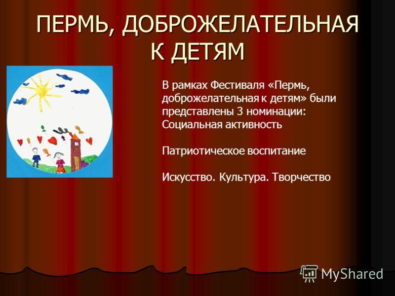 ПЕРМЬ, ДОБРОЖЕЛАТЕЛЬНАЯ К ДЕТЯМ В рамках Фестиваля «Пермь, доброжелательная к детям» были представлены 3 номинации: Социальная активность Патриотическое воспитание Искусство. Культура. Творчество