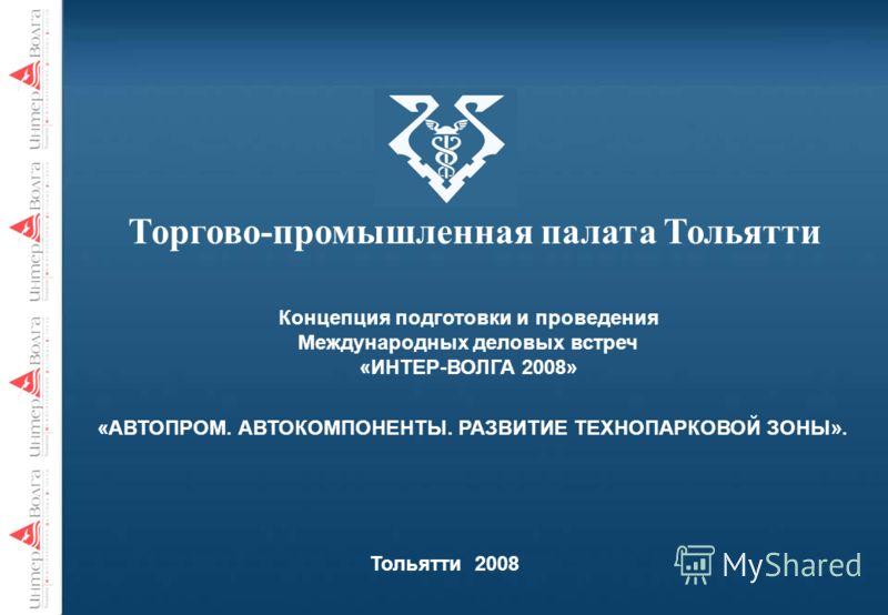 Торгово-промышленная палата Тольятти Концепция подготовки и проведения Международных деловых встреч «ИНТЕР-ВОЛГА 2008» Тольятти 2008 «АВТОПРОМ. АВТОКОМПОНЕНТЫ. РАЗВИТИЕ ТЕХНОПАРКОВОЙ ЗОНЫ».