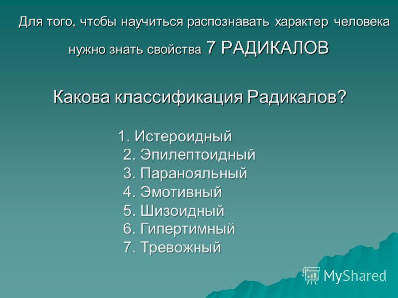 Для того, чтобы научиться распознавать характер человека Для того, чтобы научиться распознавать характер человека нужно знать свойства 7 РАДИКАЛОВ 1. Истероидный 2. Эпилептоидный 3. Паранояльный 4. Эмотивный 5. Шизоидный 6. Гипертимный 7. Тревожный 1