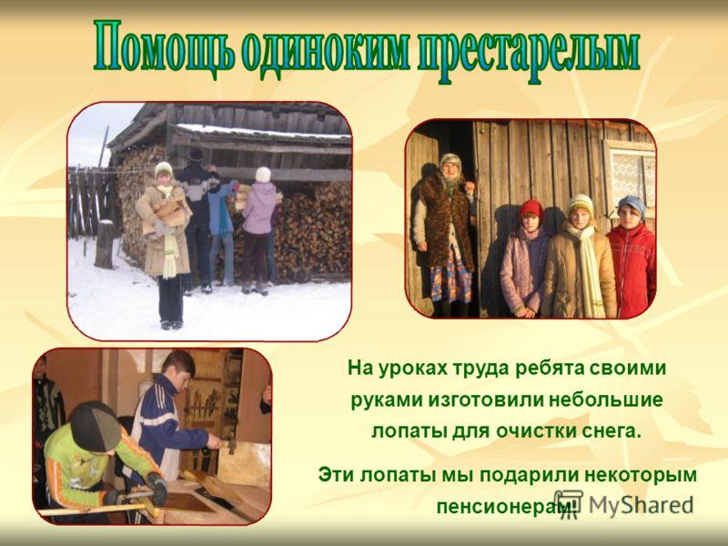 На уроках труда ребята своими руками изготовили небольшие лопаты для очистки снега. Эти лопаты мы подарили некоторым пенсионерам.