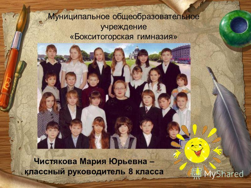Муниципальное общеобразовательное учреждение «Бокситогорская гимназия» Чистякова Мария Юрьевна – классный руководитель 8 класса
