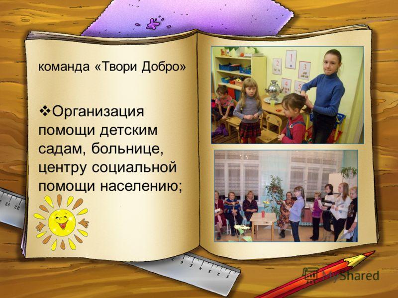Организация помощи детским садам, больнице, центру социальной помощи населению; команда «Твори Добро»