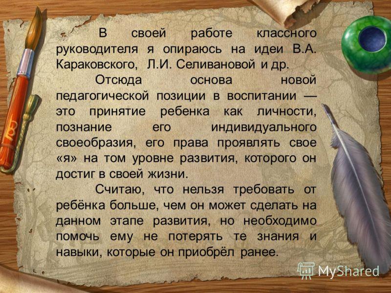 В своей работе классного руководителя я опираюсь на идеи В.А. Караковского, Л.И. Селивановой и др. Отсюда основа новой педагогической позиции в воспитании это принятие ребенка как личности, познание его индивидуального своеобразия, его права проявлят