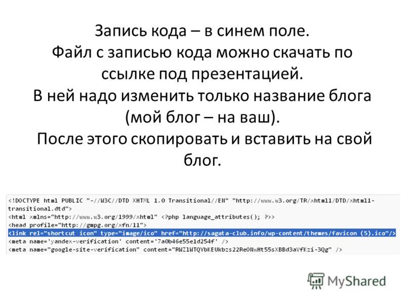 Запись кода – в синем поле. Файл с записью кода можно скачать по ссылке под презентацией. В ней надо изменить только название блога (мой блог – на ваш). После этого скопировать и вставить на свой блог.