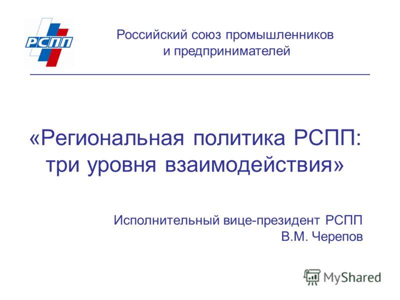 «Региональная политика РСПП: три уровня взаимодействия» Исполнительный вице-президент РСПП В.М. Черепов Российский союз промышленников и предпринимателей