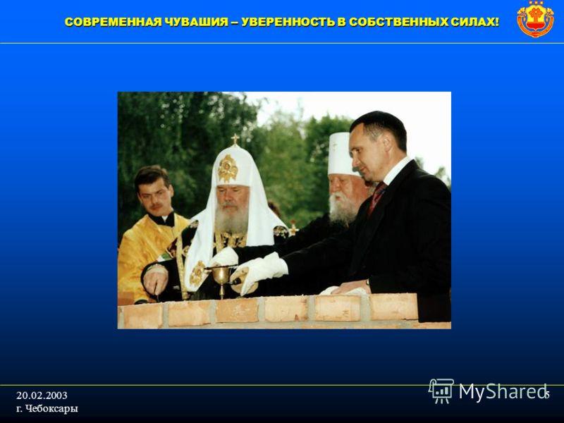 СОВРЕМЕННАЯ ЧУВАШИЯ -- УВЕРЕННОСТЬ В СОБСТВЕННЫХ СИЛАХ! 5 20.02.2003 г. Чебоксары