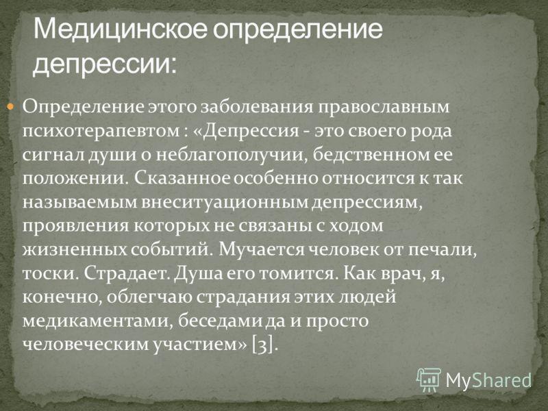 Определение этого заболевания православным психотерапевтом : «Депрессия - это своего рода сигнал души о неблагополучии, бедственном ее положении. Сказанное особенно относится к так называемым внеситуационным депрессиям, проявления которых не связаны