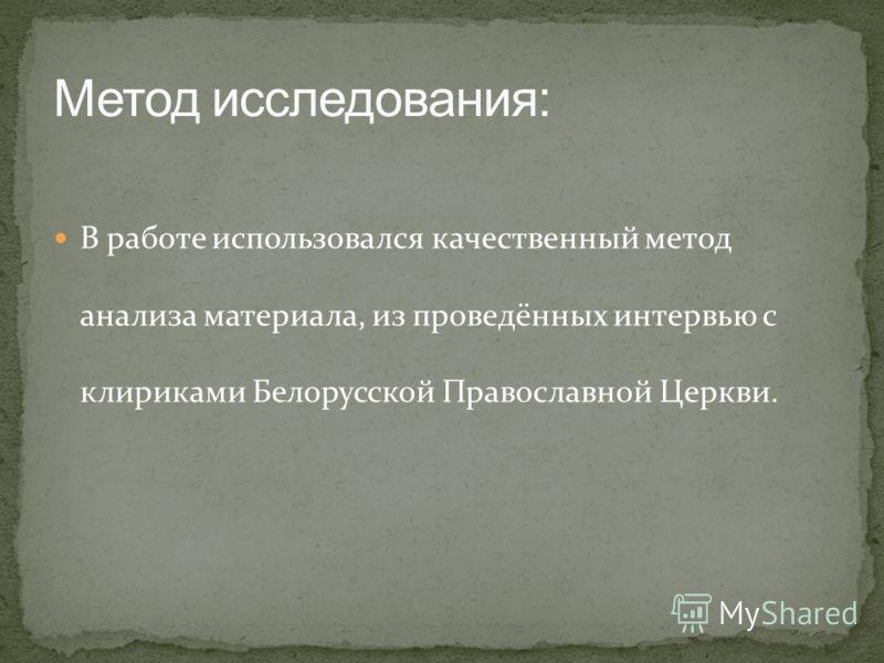 В работе использовался качественный метод анализа материала, из проведённых интервью с клириками Белорусской Православной Церкви.