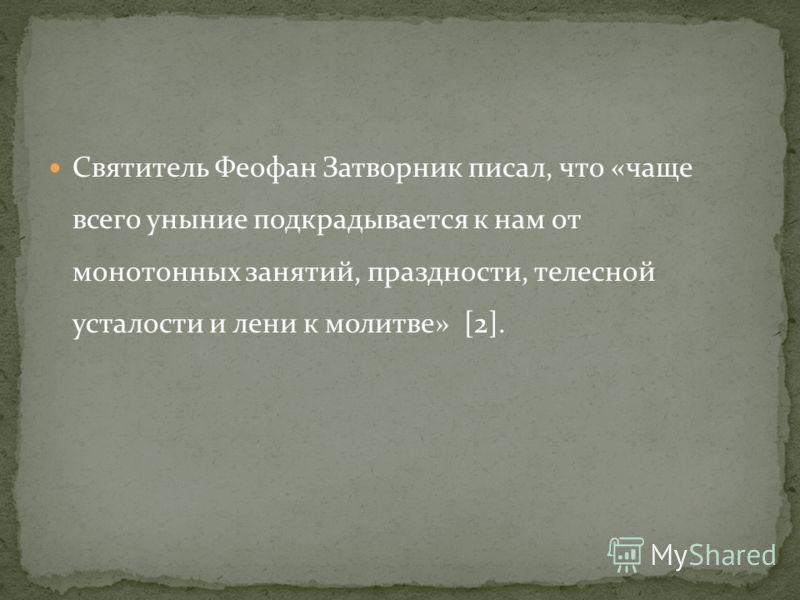 Святитель Феофан Затворник писал, что «чаще всего уныние подкрадывается к нам от монотонных занятий, праздности, телесной усталости и лени к молитве» [2].