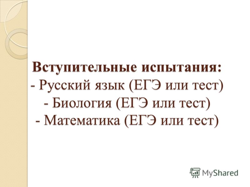 Вступительные испытания: - Русский язык (ЕГЭ или тест) - Биология (ЕГЭ или тест) - Математика (ЕГЭ или тест)