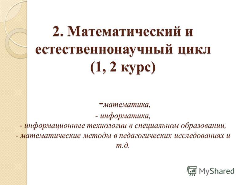 2. Математический и естественнонаучный цикл (1, 2 курс) - математика, - информатика, - информационные технологии в специальном образовании, - математические методы в педагогических исследованиях и т.д.
