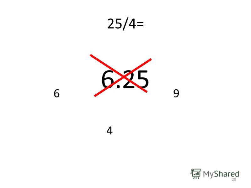 25/4= 4 69 6.25 28