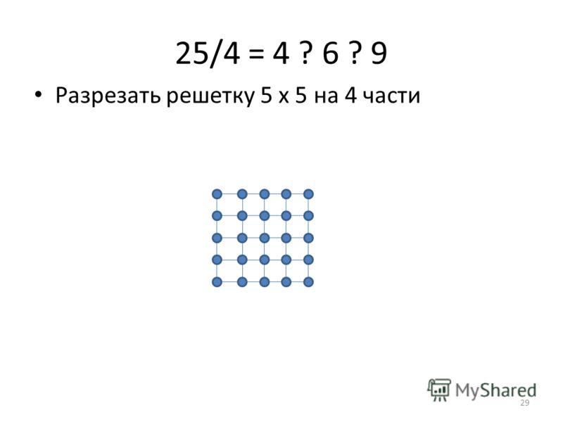 25/4 = 4 ? 6 ? 9 Разрезать решетку 5 х 5 на 4 части 29