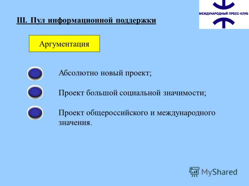 III. Пул информационной поддержки Аргументация Абсолютно новый проект; Проект большой социальной значимости; Проект общероссийского и международного значения.