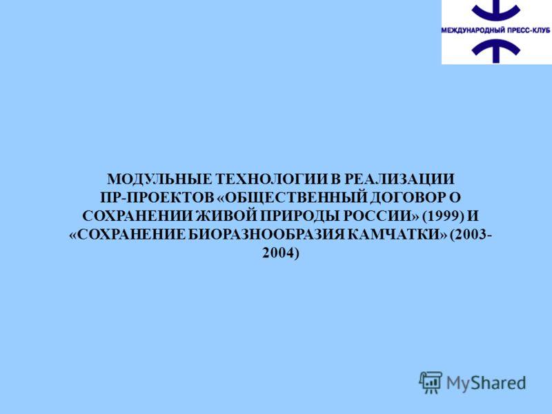 МОДУЛЬНЫЕ ТЕХНОЛОГИИ В РЕАЛИЗАЦИИ ПР-ПРОЕКТОВ «ОБЩЕСТВЕННЫЙ ДОГОВОР О СОХРАНЕНИИ ЖИВОЙ ПРИРОДЫ РОССИИ» (1999) И «СОХРАНЕНИЕ БИОРАЗНООБРАЗИЯ КАМЧАТКИ» (2003- 2004)