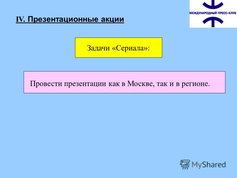 Провести презентации как в Москве, так и в регионе. IV. Презентационные акции Задачи «Сериала»: