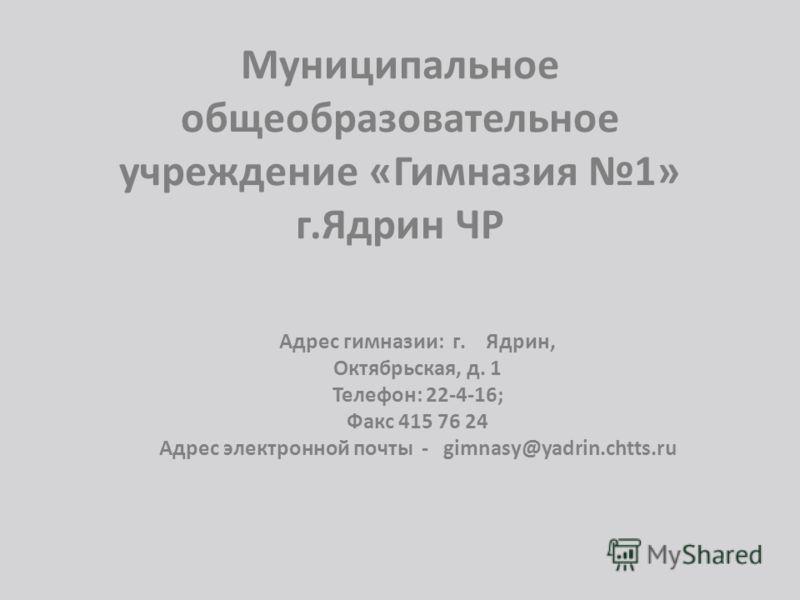 Муниципальное общеобразовательное учреждение «Гимназия 1» г.Ядрин ЧР А429060, Адрес гимназии: г. Ядрин, Октябрьская, д. 1 Телефон: 22-4-16; Факс 415 76 24 Адрес электронной почты - gimnasy@yadrin.chtts.ru