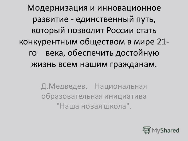 Модернизация и инновационное развитие - единственный путь, который позволит России стать конкурентным обществом в мире 21- го века, обеспечить достойную жизнь всем нашим гражданам. Д.Медведев. Национальная образовательная инициатива