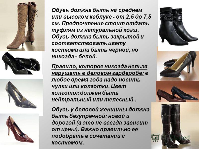 Обувь должна быть на среднем или высоком каблуке - от 2,5 до 7,5 см. Предпочтение стоит отдать туфлям из натуральной кожи. Обувь должна быть закрытой и соответствовать цвету костюма или быть черной, но никогда - белой. Правило, которое никогда нельзя