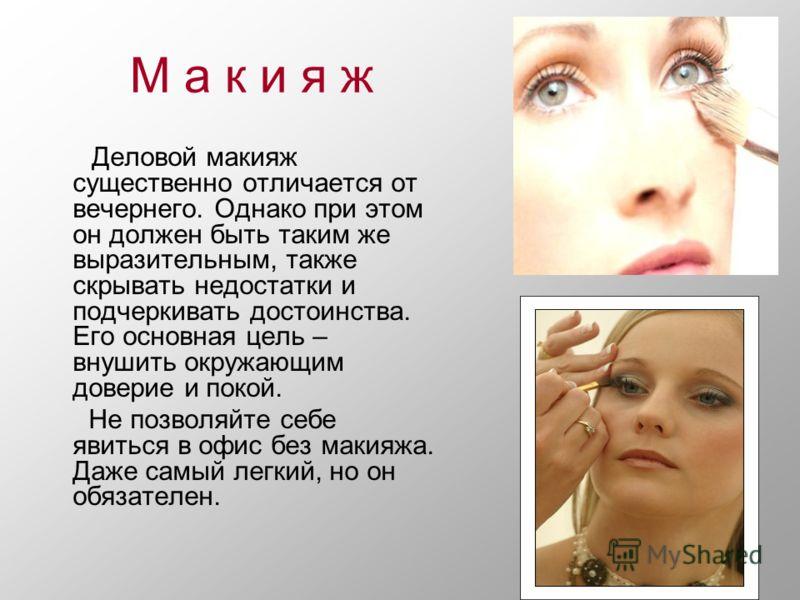 М а к и я ж Деловой макияж существенно отличается от вечернего. Однако при этом он должен быть таким же выразительным, также скрывать недостатки и подчеркивать достоинства. Его основная цель – внушить окружающим доверие и покой. Не позволяйте себе яв