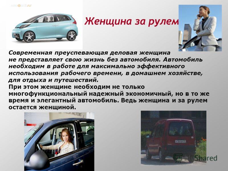 Женщина за рулем Современная преуспевающая деловая женщина не представляет свою жизнь без автомобиля. Автомобиль необходим в работе для максимально эффективного использования рабочего времени, в домашнем хозяйстве, для отдыха и путешествий. При этом