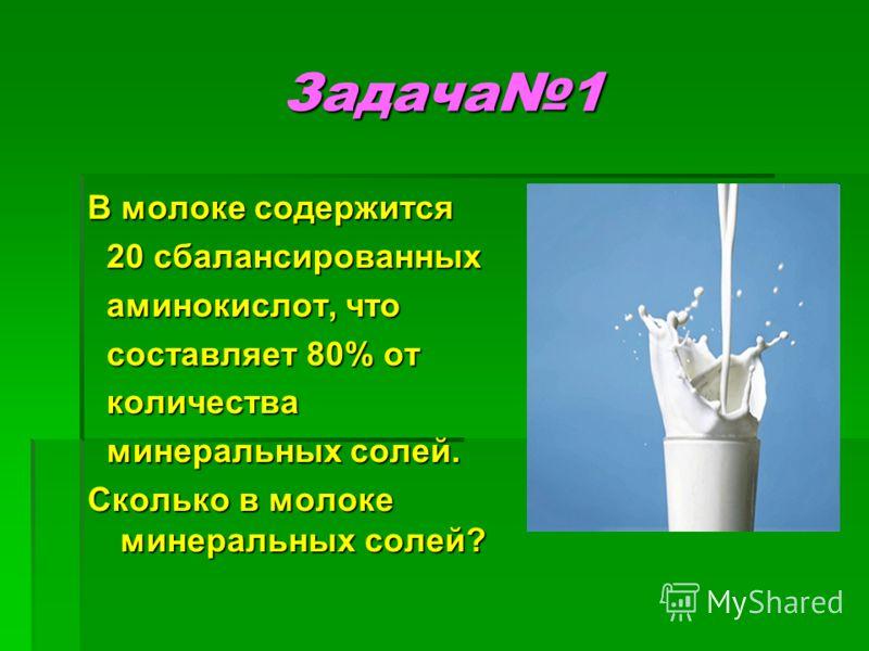 Задача1 В молоке содержится 20 сбалансированных 20 сбалансированных аминокислот, что аминокислот, что составляет 80% от составляет 80% от количества количества минеральных солей. минеральных солей. Сколько в молоке минеральных солей?