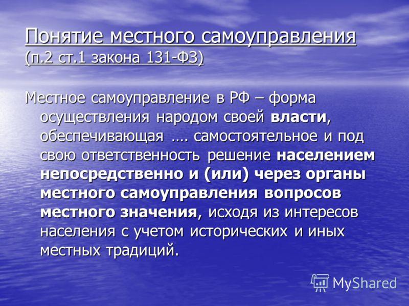Понятие местного самоуправления (п.2 ст.1 закона 131-ФЗ) Местное самоуправление в РФ – форма осуществления народом своей власти, обеспечивающая …. самостоятельное и под свою ответственность решение населением непосредственно и (или) через органы мест