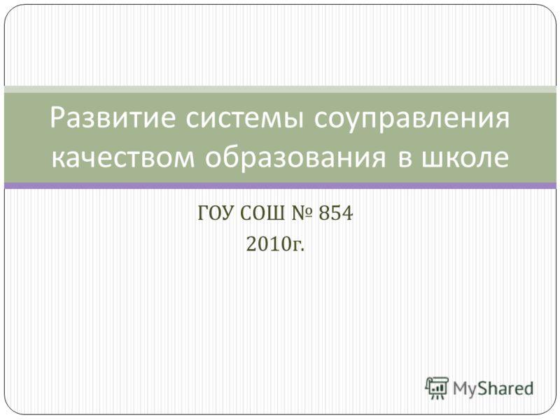 ГОУ СОШ 854 2010 г. Развитие системы соуправления качеством образования в школе