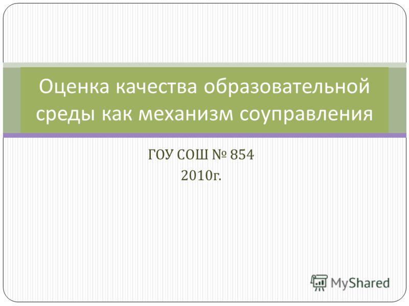 ГОУ СОШ 854 2010 г. Оценка качества образовательной среды как механизм соуправления