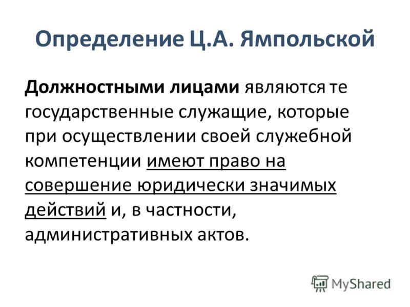 Определение Ц.А. Ямпольской Должностными лицами являются те государственные служащие, которые при осуществлении своей служебной компетенции имеют право на совершение юридически значимых действий и, в частности, административных актов.