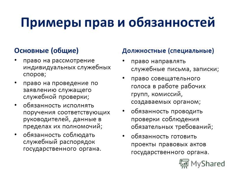 Примеры прав и обязанностей Основные (общие) право на рассмотрение индивидуальных служебных споров; право на проведение по заявлению служащего служебной проверки; обязанность исполнять поручения соответствующих руководителей, данные в пределах их пол