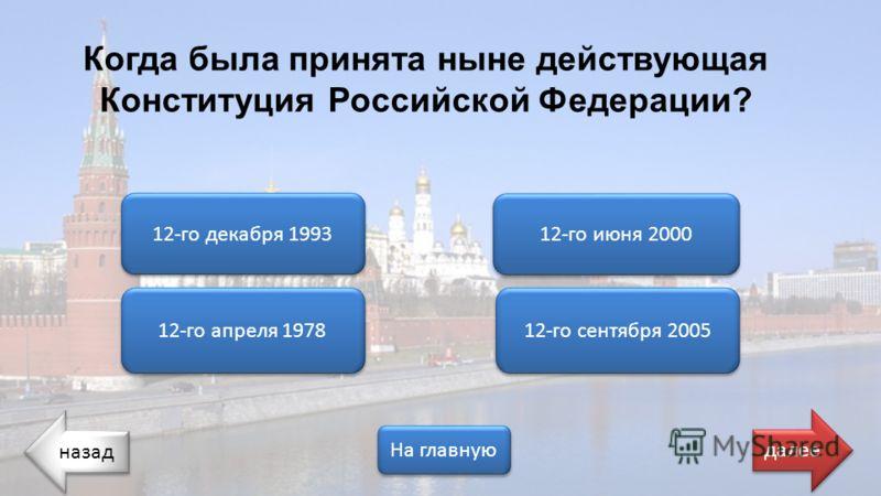 назад На главную далее 12-го апреля 1978 12-го декабря 1993 12-го июня 2000 12-го сентября 2005 Когда была принята ныне действующая Конституция Российской Федерации?