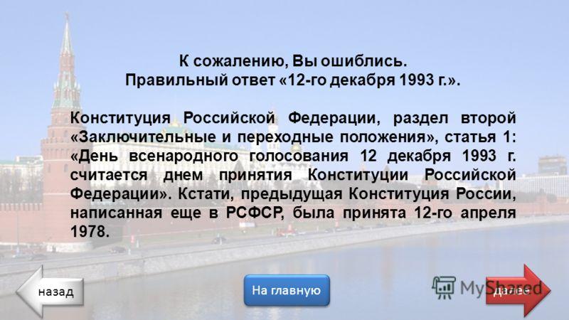 назад На главную далее К сожалению, Вы ошиблись. Правильный ответ «12-го декабря 1993 г.». Конституция Российской Федерации, раздел второй «Заключительные и переходные положения», статья 1: «День всенародного голосования 12 декабря 1993 г. считается