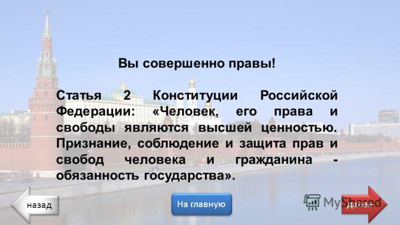 назад На главную далее Вы совершенно правы! Статья 2 Конституции Российской Федерации: «Человек, его права и свободы являются высшей ценностью. Признание, соблюдение и защита прав и свобод человека и гражданина - обязанность государства».