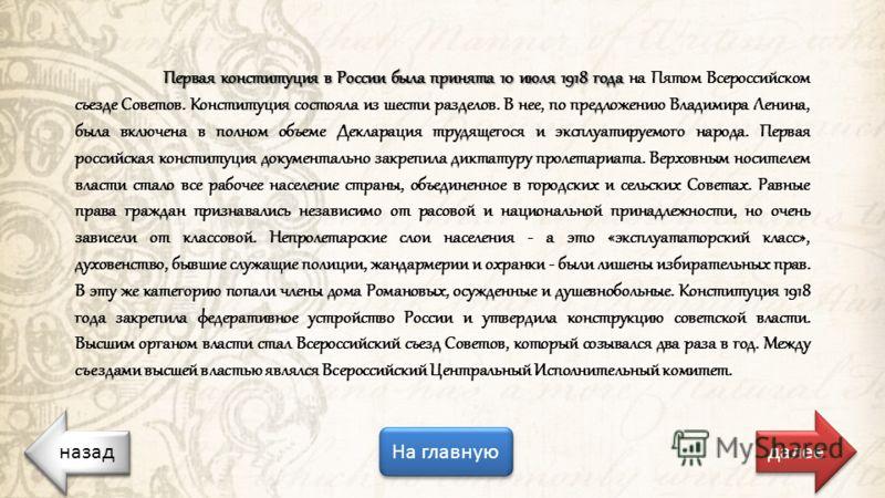 назад На главную назад далее Первая конституция в России была принята 10 июля 1918 года Первая конституция в России была принята 10 июля 1918 года на Пятом Всероссийском съезде Советов. Конституция состояла из шести разделов. В нее, по предложению Вл
