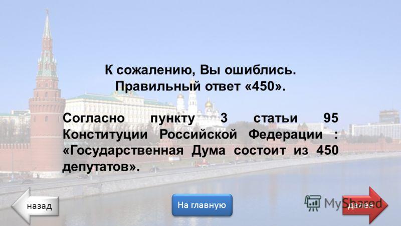 назад На главную далее К сожалению, Вы ошиблись. Правильный ответ «450». Согласно пункту 3 статьи 95 Конституции Российской Федерации : «Государственная Дума состоит из 450 депутатов».