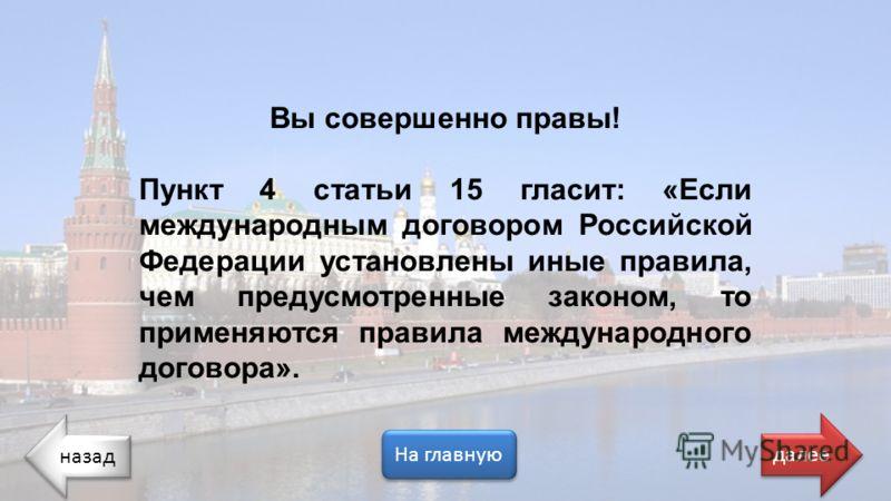 назад На главную далее Вы совершенно правы! Пункт 4 статьи 15 гласит: «Если международным договором Российской Федерации установлены иные правила, чем предусмотренные законом, то применяются правила международного договора».