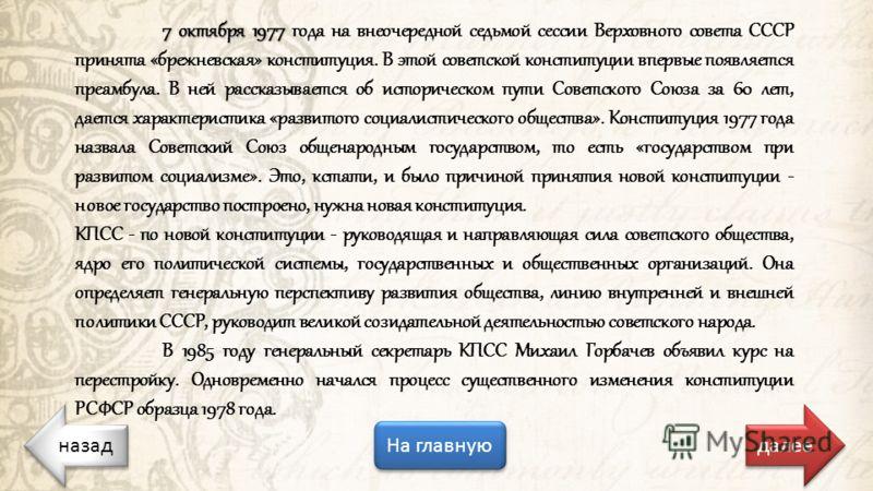 назад На главную далее 7 октября 1977 7 октября 1977 года на внеочередной седьмой сессии Верховного совета СССР принята «брежневская» конституция. В этой советской конституции впервые появляется преамбула. В ней рассказывается об историческом пути Со