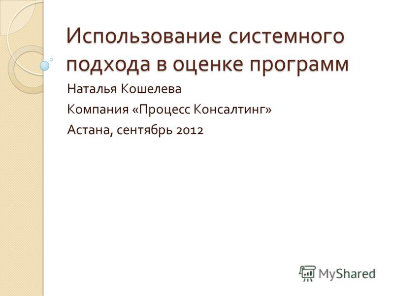 Использование системного подхода в оценке программ Наталья Кошелева Компания « Процесс Консалтинг » Астана, сентябрь 2012