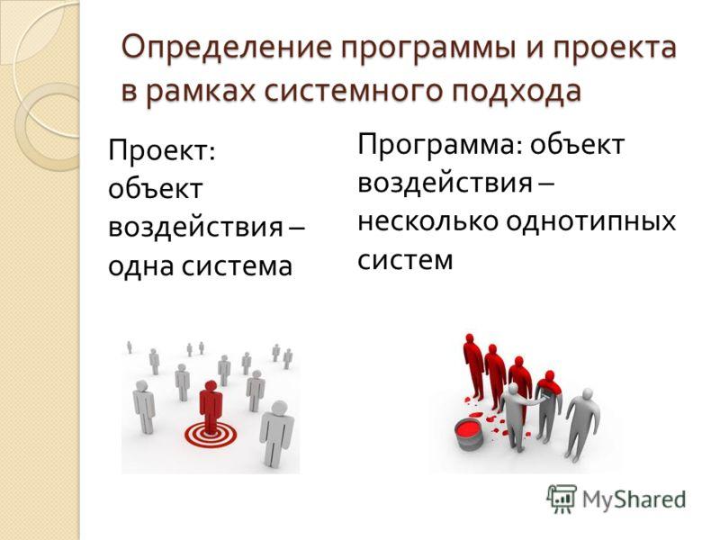 Определение программы и проекта в рамках системного подхода Проект : объект воздействия – одна система Программа : объект воздействия – несколько однотипных систем